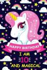 Happy Birthday I Am 10 and Magical: Cute Unicorn Gift for 10th Birthday, Notebook/Diary for 10 Year Old Girls, Lined Blank Journal, 105 Pages Size 6x9 Cover Image