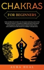 Chakras for Beginners: The Complete Guide to Unleash and Balance the Power of Your 7 Chakras Through Self-Healing Techniques, Mindfulness Med Cover Image