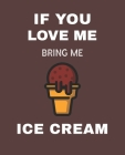 If You Love Me Bring Me Ice Cream: Ruled Composition Notebook Cover Image