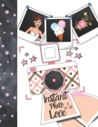 Instant Photo Love: Instant Photo Gifts For Girls - Photo Album Scrapbook For Kids To Draw Art, Sketch In, Add Stickers And Tape Their Ins Cover Image