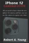 iPhone 12 CAMERAS GUIDE: All You Need To Know About The New iPhone 12 Cameras And How You Can Use The Camera To Capture Nice Shots Cover Image