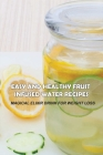 Easy And Healthy Fruit Infused Water Recipes: Magical Elixir Drink For Weight Loss: Health Benefits Of Fruit Infused Water Cover Image