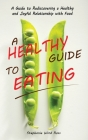 A Healthy Guide To Eating: A Guide to Rediscovering a Healthy and Joyful Relationship with Food Cover Image