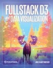 Fullstack D3 and Data Visualization: Build beautiful data visualizations with D3 Cover Image