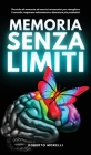 Memoria Senza Limiti: Tecniche di memoria ed esercizi mnemonici per risvegliare il cervello, imparare velocemente e diventare più produttivi Cover Image