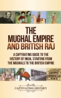 The Mughal Empire and British Raj: A Captivating Guide to the History of India, Starting from the Mughals to the British Empire Cover Image