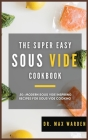 The Super Easy Sous Vide Cookbook: 50+ Modern Sous Vide Inspiring Recipes For Sous Vide Cooking Cover Image