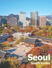 Seoul South Korea: Coffee Table Photography Travel Picture Book Album Of A City And Country In East Asia Large Size Photos Cover Cover Image