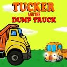 Tucker and the Dump Truck: Dump Truck Books for Toddlers - Truck Books for Toddlers Book Series - Book 4 Cover Image