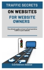 Traffic Secrets on Websites for Website Owners: The Ultimate Guide On How To Flood And Drive Traffic To Your Website Cover Image