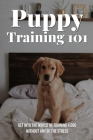 Puppy Training 101: Get Into The World Of Training A Dog Without Any Of The Stress: Puppy Training Cover Image