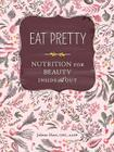 Eat Pretty: Nutrition for Beauty, Inside and Out (Nutrition Books, Health Journals, Books about Food, Beauty Cookbooks) Cover Image