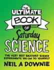 The Ultimate Book of Saturday Science: The Very Best Backyard Science Experiments You Can Do Yourself Cover Image