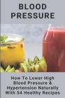 Blood Pressure: How To Lower High Blood Pressure & Hypertension Naturally With 54 Healthy Recipes: Meal Plan For Blood Pressure Cover Image