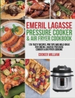 Emeril Lagasse Pressure Cooker & Air Fryer Cookbook: 125 Tasty Recipes, Pro Tips and Bold Ideas for Emeril Lagasse Pressure Cooker & Air Fryer Cooking Cover Image