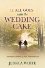 It All Goes with the Wedding Cake: A Caregiver's Journal of Faith, Hope and Love Cover Image