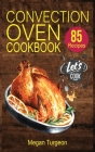 Convection Oven Cookbook: 85 Essential and Delicious Recipes for Crispy and Quick Meals. Easy Cooking Techniques for any Convection Oven. Cover Image
