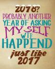 2018? Probably Another Year Of Asking Myself Wtf Happened Just Like 2017: Funny New Year's Resolutions Goal Setting Workbook - Setting Goals Prompts Cover Image