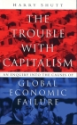 The Trouble with Capitalism: An Enquiry into the Causes of Global Economic Failure Cover Image