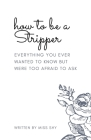 How To Be A Stripper: Everything You Ever Wanted To Know But Were Too Afraid To Ask Cover Image