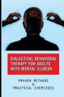 Dialectical Behavioral Therapy For Adults With Mental Illness: Proven Methods & Practical Exercises: Dialectical Behavior Therapy For Managing Ptsd Cover Image