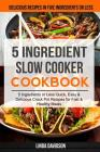 5 Ingredient Slow Cooker Cookbook: (2 in 1): 5 Ingredient or Less Quick, Easy & Delicious Crockpot Recipes for Fast & Healthy Meals (Delicious Recipes Cover Image