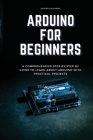 Arduino for Beginners: A Comprehensive Step By Step By Guide To Learn About Arduino With Practical Projects Cover Image