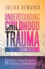 Understanding Childhood Trauma & How To Let Go: 11 Effective Tools You Need To Heal (From a Fellow Survivor) Cover Image