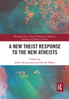 A New Theist Response to the New Atheists (Routledge New Critical Thinking in Religion) Cover Image