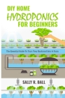 DIY Home Hydroponics For Beginners: The Essential Guide To Turn Your Backyard Into A Farm Cover Image