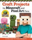 Craft Projects for Minecraft and Pixel Art Fans: 15 Fun, Easy-To-Make Projects Cover Image