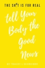 The Sh*t is for Real Tell Your Body the Good News Cover Image
