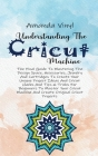 Understanding The Cricut Machine: The Final Guide To Mastering The Design Space, Accessories, Jewelry And Cartridges To Create Your Unique Project Ide Cover Image