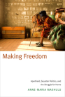 Making Freedom: Apartheid, Squatter Politics, and the Struggle for Home Cover Image