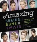 Amazing Braids, Buns & Twists: A Step-by-Step Guide to 34 Beautiful Styles Cover Image