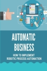 Automatic Business: How To Implement Robotic Process Automation: Robotic Process Automation Cover Image