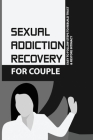 Sexual Addiction Recovery For Couple: Easy To Follow Steps To Rebuild Trust & Restore Intimacy: Porn Addiction Causes Cover Image