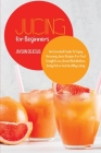Juicing for Beginners: An Essential Guide to Enjoy Amazing Juice Recipes for Fast Weight Loss, Boost Metabolism, Body Detox and Healthy Livin Cover Image