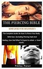 The Piercing Bible Simplified For Beginner's: The Complete Guide On How To Pierce Your Body With Ease (Including Piercing Style And Healing, Care And Cover Image