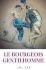 Le Bourgeois gentilhomme: une comédie en cinq actes par l'auteur des Précieuses ridicules, L'École des femmes, Dom Juan, Le Misanthrope, L'Avare Cover Image