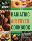 Bariatric Air Fryer Cookbook 2021: 675 Effortless and Tasty Recipes to Eat Well and Keep the Weight Off. For Beginners and Advanced Users Cover Image