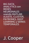 BIG DATA ANALYTICS con REDES NEURONALES usando MATLAB: AJUSTE, CLUSTER, PATRONES, DEEP LEARNING y SERIES TEMPORALES Cover Image