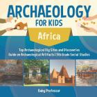 Archaeology for Kids - Africa - Top Archaeological Dig Sites and Discoveries - Guide on Archaeological Artifacts - 5th Grade Social Studies Cover Image