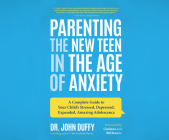 Parenting the New Teen in the Age of Anxiety: A Complete Guide to Your Child's Stressed, Depressed, Expanded, Amazing Adolescence Cover Image