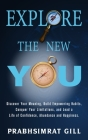 Explore The New YOU: Discover Your Meaning, Build Empowering Habits, Conquer Your Limitations, and Lead a Life of Confidence, Abundance, an Cover Image