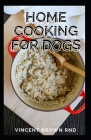 Home Cooking for Dogs: The Complete Guide and Holistic Recipes for Healthier Dogs Cover Image