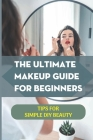 The Ultimate Makeup Guide For Beginners: Tips For Simple DIY Beauty: Tutorials For Foundation And Eye Shadow Cover Image