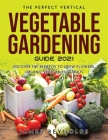 The Perfect Vertical Vegetable Gardening Guide 2021: Discover the Benefits to Grow Flowers, Organic Vegetables, & Fruits Cover Image