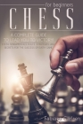 Chess For Beginners: A Complete Guide To Leading You To Victory! Chess Fundamentals, Rules, Strategies and Secrets For The Success of Every Cover Image