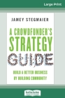A Crowdfunder's Strategy Guide: Build a Better Business by Building Community (16pt Large Print Edition) Cover Image